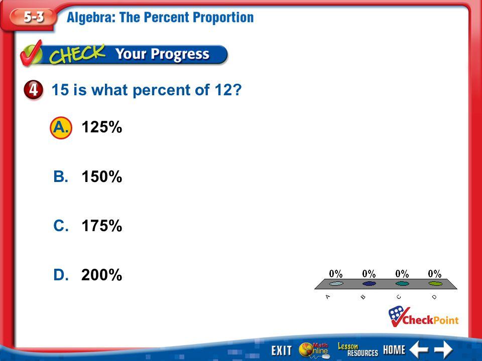 1.A 2.B 3.C 4.D Example 4 A.125% B.150% C.175% D.200% 15 is what percent of 12