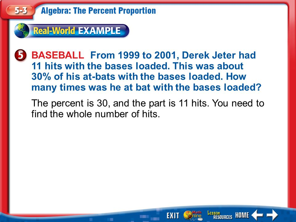 Example 5 BASEBALL From 1999 to 2001, Derek Jeter had 11 hits with the bases loaded. This was about 30% of his at-bats with the bases loaded. How many