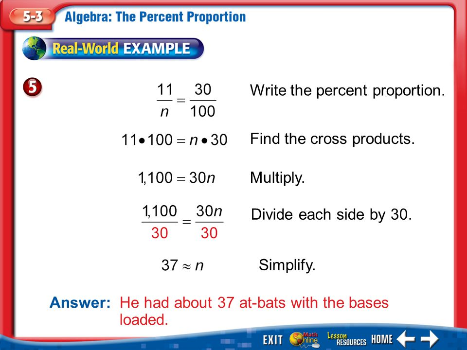 Example 5 Write the percent proportion. Find the cross products. Multiply. Divide each side by 30. Simplify. Answer: He had about 37 at-bats with the