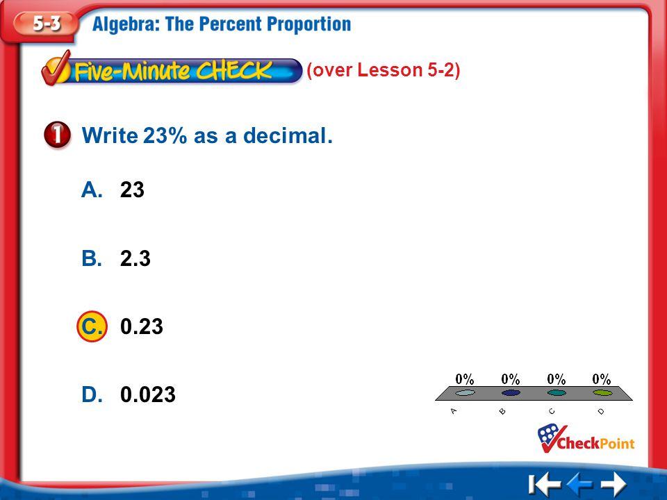 1.A 2.B 3.C 4.D Five Minute Check 1 A.23 B.2.3 C.0.23 D.0.023 Write 23% as a decimal.