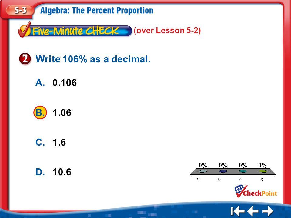 1.A 2.B 3.C 4.D Five Minute Check 2 A.0.106 B.1.06 C.1.6 D.10.6 Write 106% as a decimal.