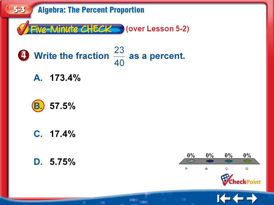 1.A 2.B 3.C 4.D Five Minute Check 4 A.173.4% B.57.5% C.17.4% D.5.75% (over Lesson 5-2)