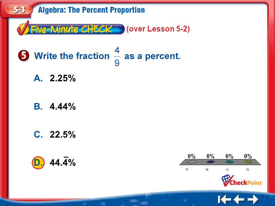 1.A 2.B 3.C 4.D Five Minute Check 5 (over Lesson 5-2) A.2.25% B.4.44% C.22.5% D.44.4%