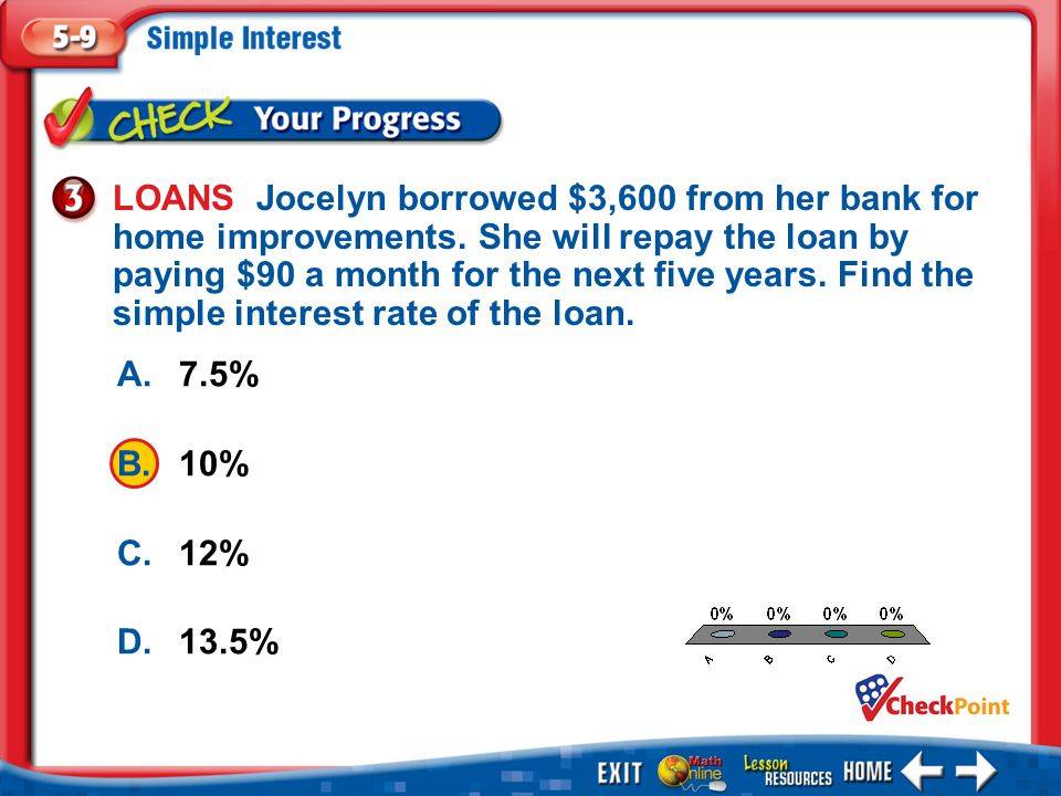 1.A 2.B 3.C 4.D Example 3 A.7.5% B.10% C.12% D.13.5% LOANS Jocelyn borrowed $3,600 from her bank for home improvements. She will repay the loan by pay