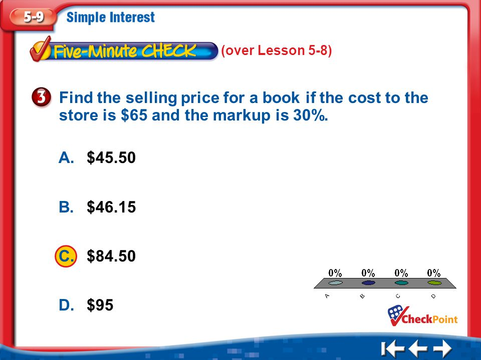 1.A 2.B 3.C 4.D Five Minute Check 3 A.$45.50 B.$46.15 C.$84.50 D.$95 Find the selling price for a book if the cost to the store is $65 and the markup