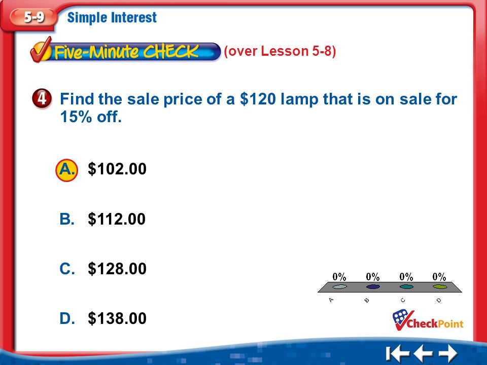 1.A 2.B 3.C 4.D Five Minute Check 4 A.$102.00 B.$112.00 C.$128.00 D.$138.00 Find the sale price of a $120 lamp that is on sale for 15% off. (over Less