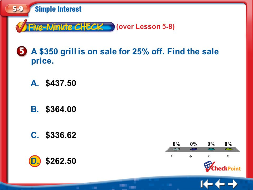 1.A 2.B 3.C 4.D Five Minute Check 5 A.$437.50 B.$364.00 C.$336.62 D.$262.50 A $350 grill is on sale for 25% off. Find the sale price. (over Lesson 5-8