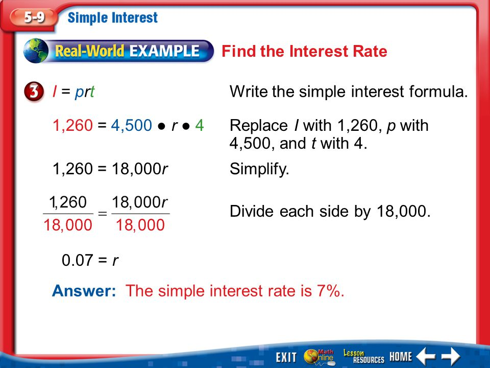 Example 3 I = prtWrite the simple interest formula. 1,260 = 4,500 ● r ● 4Replace I with 1,260, p with 4,500, and t with 4. 1,260 = 18,000rSimplify. An