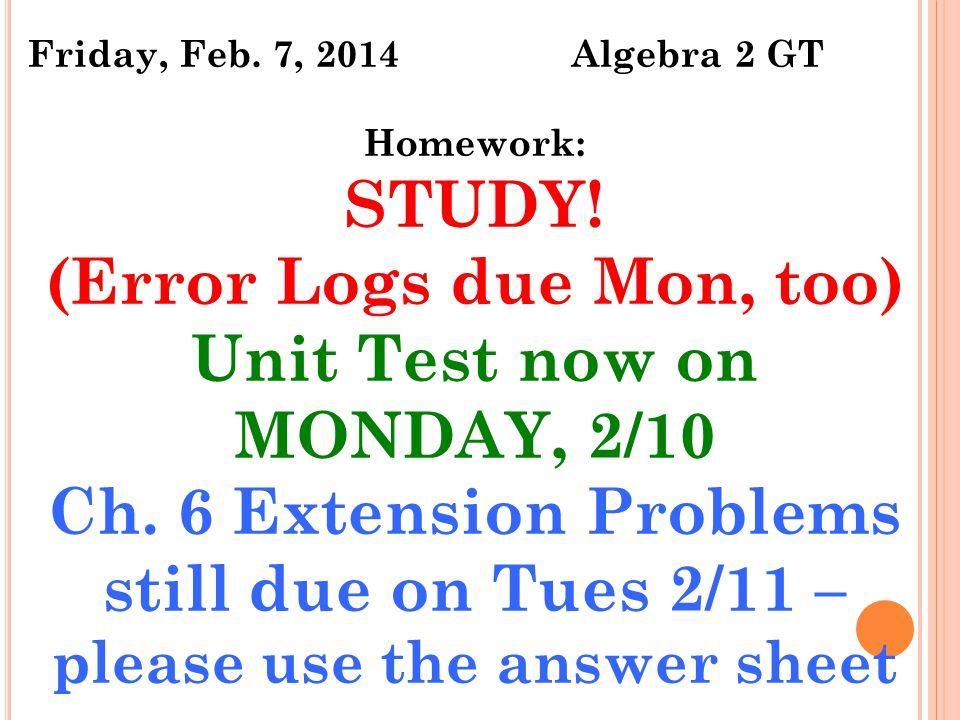 Friday, Feb. 7, 2014 Algebra 2 GT Homework: STUDY.