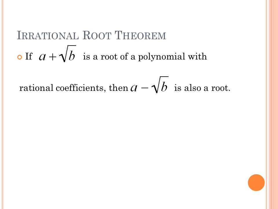 I MAGINARY R OOT T HEOREM If is a root of a polynomial with rational coefficients, then is also a root.