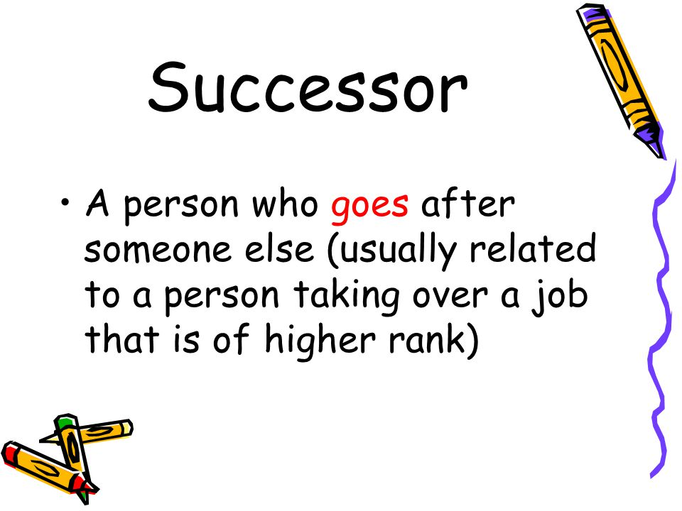 Successor A person who goes after someone else (usually related to a person taking over a job that is of higher rank)