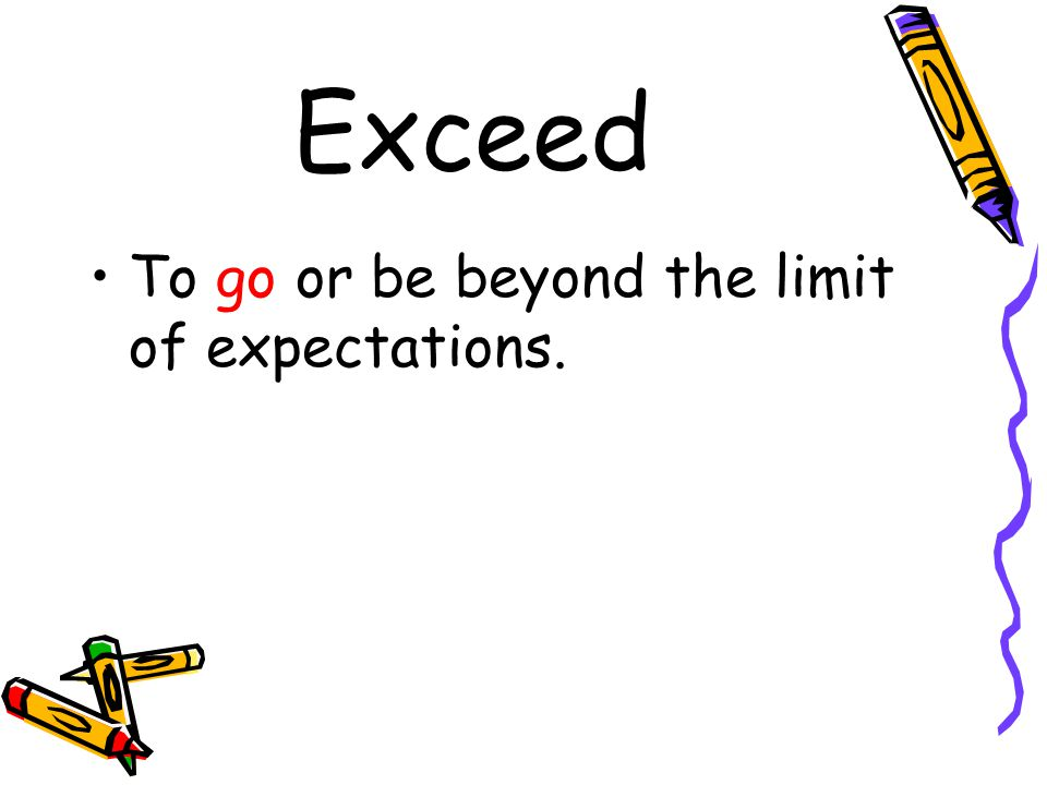 Exceed To go or be beyond the limit of expectations.