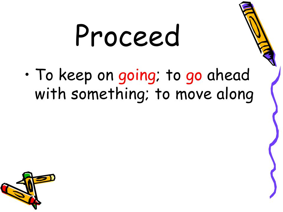 Proceed To keep on going; to go ahead with something; to move along