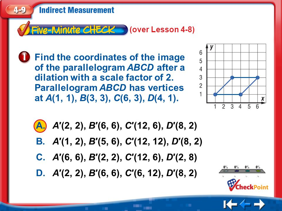 1.A 2.B 3.C 4.D Five Minute Check 1 (over Lesson 4-8) Find the coordinates of the image of the parallelogram ABCD after a dilation with a scale factor of 2.