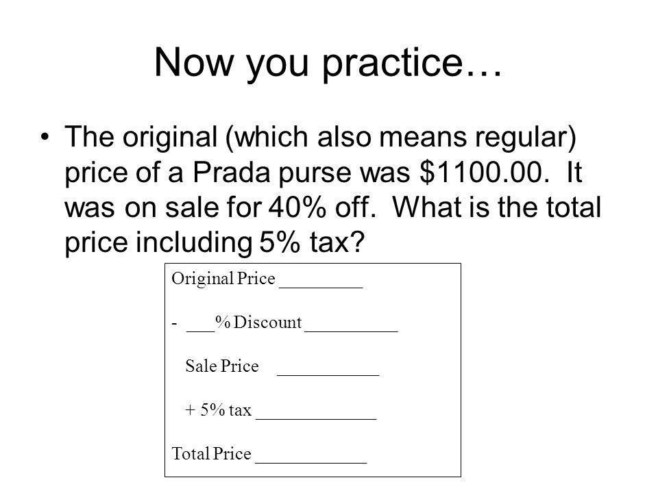 Now you practice… The original (which also means regular) price of a Prada purse was $1100.00.