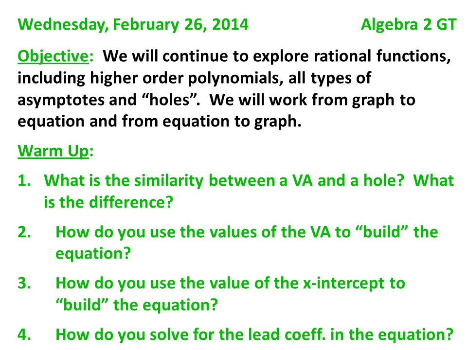 Wednesday, February 26, 2014 Algebra 2 GT Objective: We will continue to explore rational functions, including higher order polynomials, all types of asymptotes and holes .