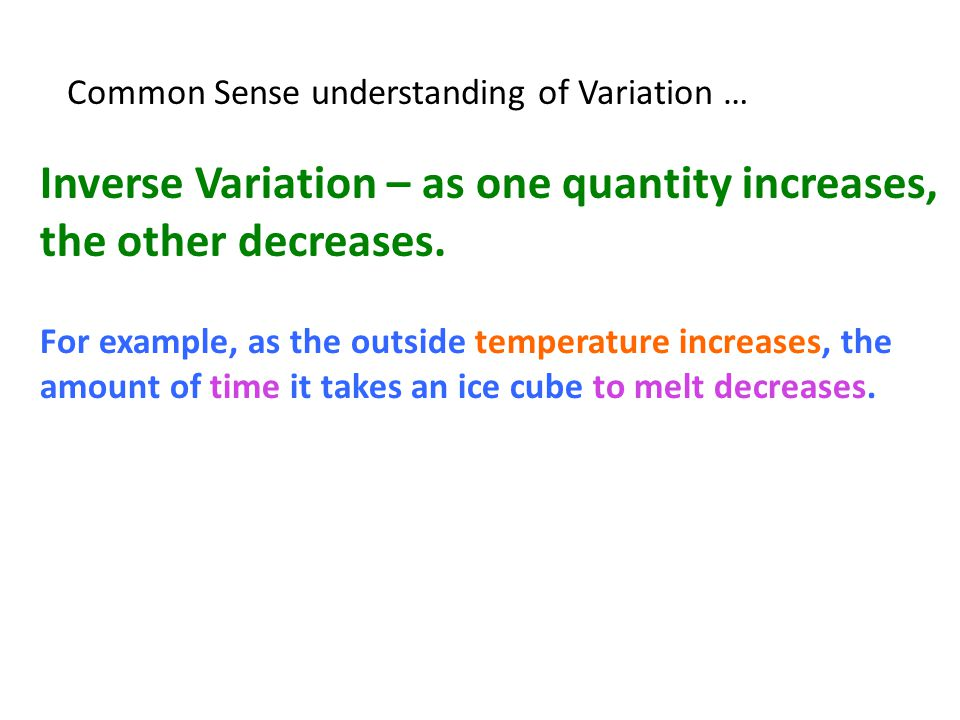 Common Sense understanding of Variation … Inverse Variation – as one quantity increases, the other decreases. For example, as the outside temperature