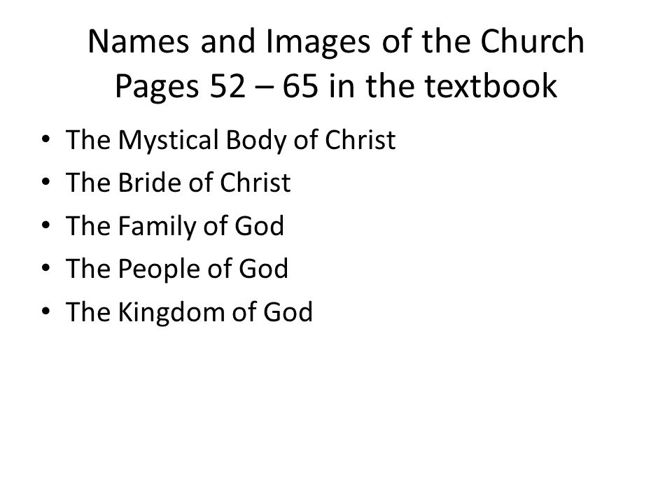 Names and Images of the Church Pages 52 – 65 in the textbook The Mystical Body of Christ The Bride of Christ The Family of God The People of God The Kingdom of God