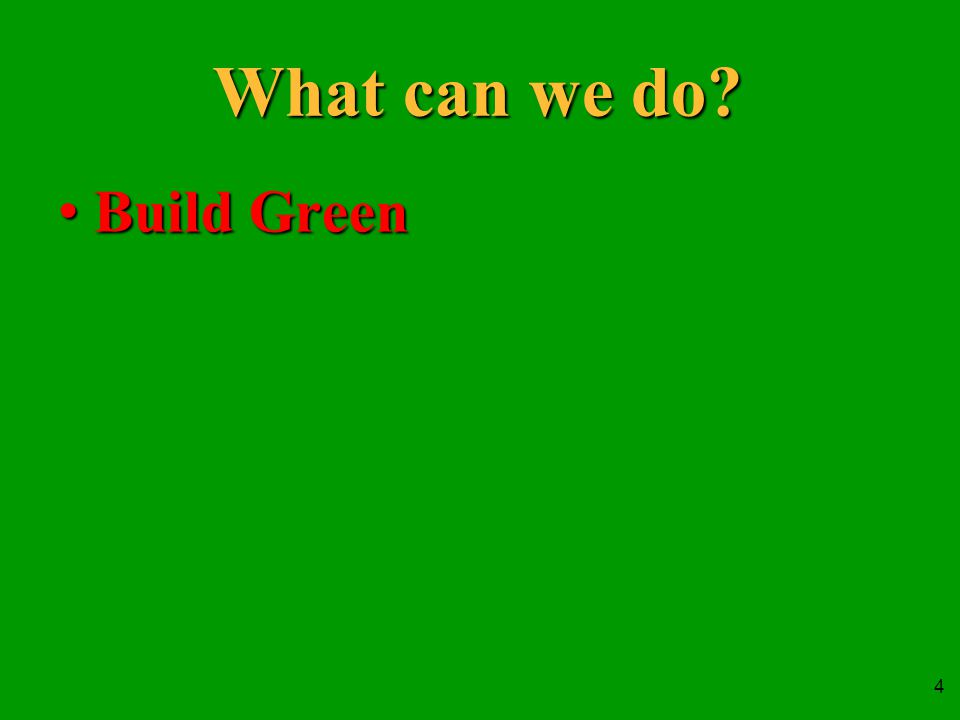 4 What can we do Build GreenBuild Green