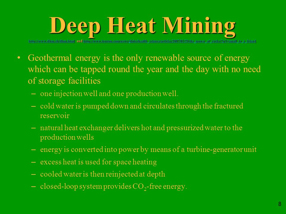 8 Deep Heat Mining http://www.dhm.ch/dhm.html and http://www.boston.com/news/globe/health_science/articles/2007/01/29/the_power_of_rocks/ p1=email_to_a_friend http://www.dhm.ch/dhm.htmlhttp://www.boston.com/news/globe/health_science/articles/2007/01/29/the_power_of_rocks/ p1=email_to_a_friend http://www.dhm.ch/dhm.htmlhttp://www.boston.com/news/globe/health_science/articles/2007/01/29/the_power_of_rocks/ p1=email_to_a_friend Geothermal energy is the only renewable source of energy which can be tapped round the year and the day with no need of storage facilities –one injection well and one production well.