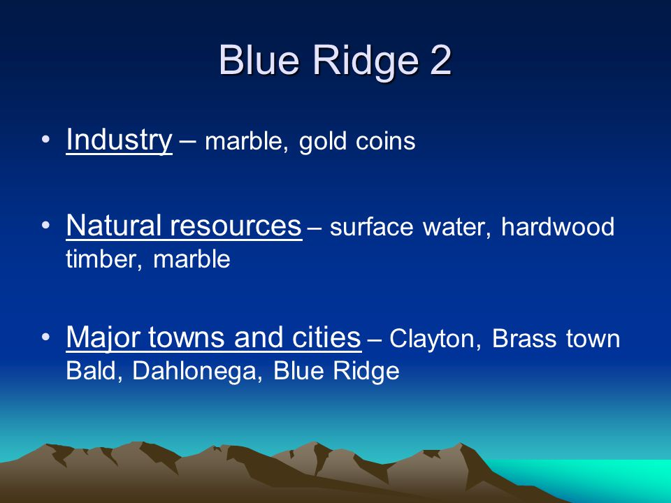 Blue Ridge 2 Industry – marble, gold coins Natural resources – surface water, hardwood timber, marble Major towns and cities – Clayton, Brass town Bal