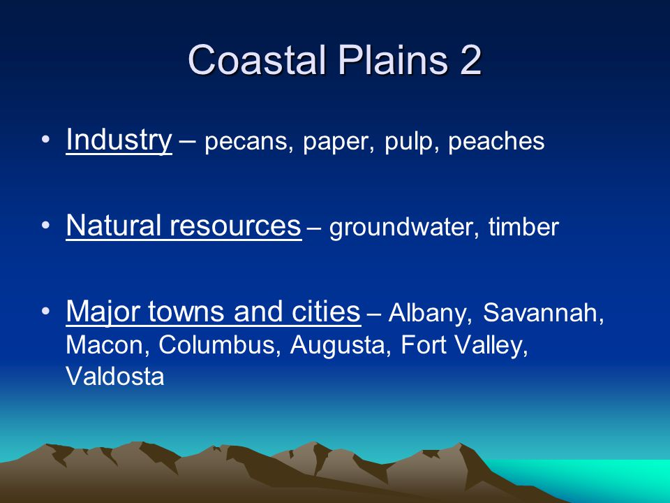 Coastal Plains 2 Industry – pecans, paper, pulp, peaches Natural resources – groundwater, timber Major towns and cities – Albany, Savannah, Macon, Col