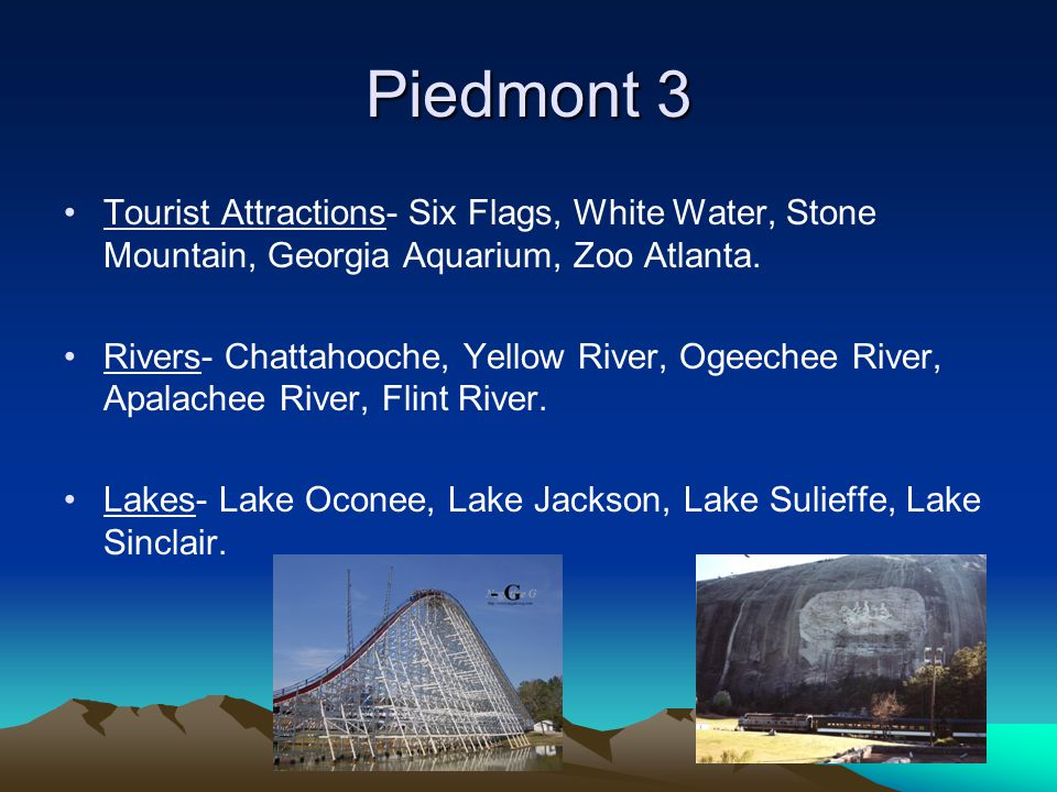 Piedmont 3 Tourist Attractions- Six Flags, White Water, Stone Mountain, Georgia Aquarium, Zoo Atlanta. Rivers- Chattahooche, Yellow River, Ogeechee Ri