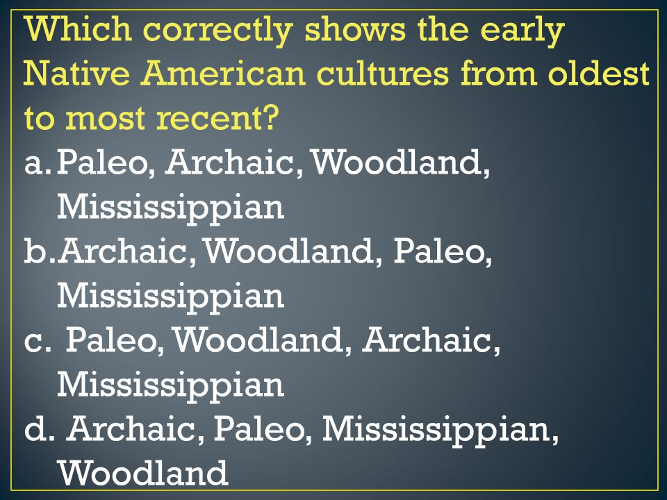 Which correctly shows the early Native American cultures from oldest to most recent? a.Paleo, Archaic, Woodland, Mississippian b.Archaic, Woodland, Pa