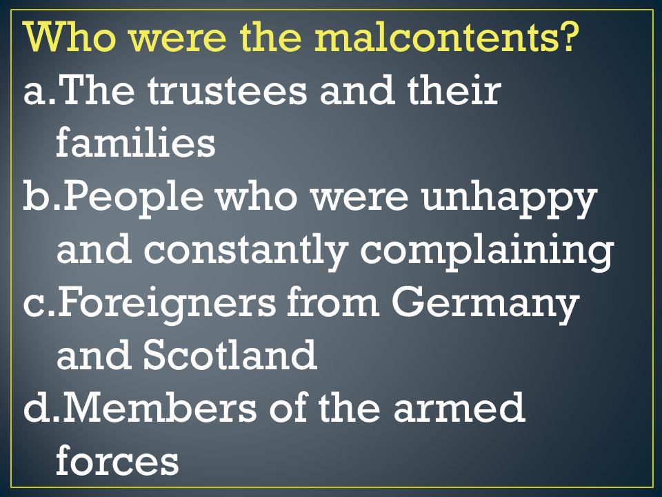 Who were the malcontents? a.The trustees and their families b.People who were unhappy and constantly complaining c.Foreigners from Germany and Scotlan
