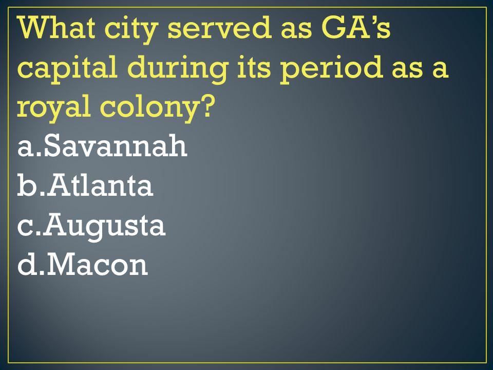 What city served as GA's capital during its period as a royal colony? a.Savannah b.Atlanta c.Augusta d.Macon