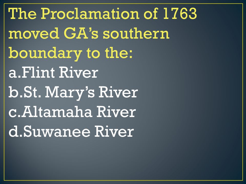 The Proclamation of 1763 moved GA's southern boundary to the: a.Flint River b.St. Mary's River c.Altamaha River d.Suwanee River