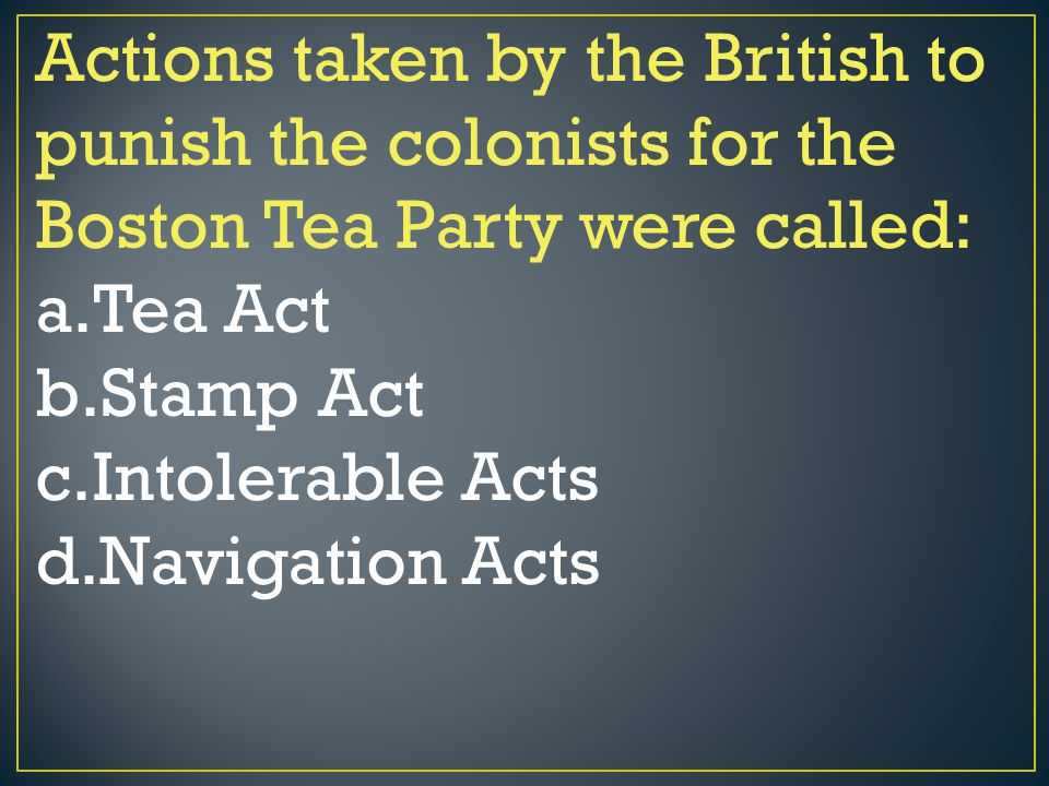 Actions taken by the British to punish the colonists for the Boston Tea Party were called: a.Tea Act b.Stamp Act c.Intolerable Acts d.Navigation Acts