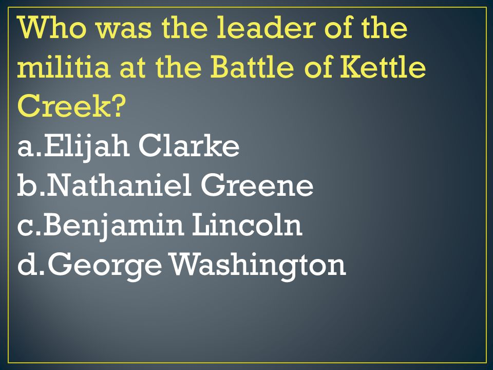 Who was the leader of the militia at the Battle of Kettle Creek? a.Elijah Clarke b.Nathaniel Greene c.Benjamin Lincoln d.George Washington