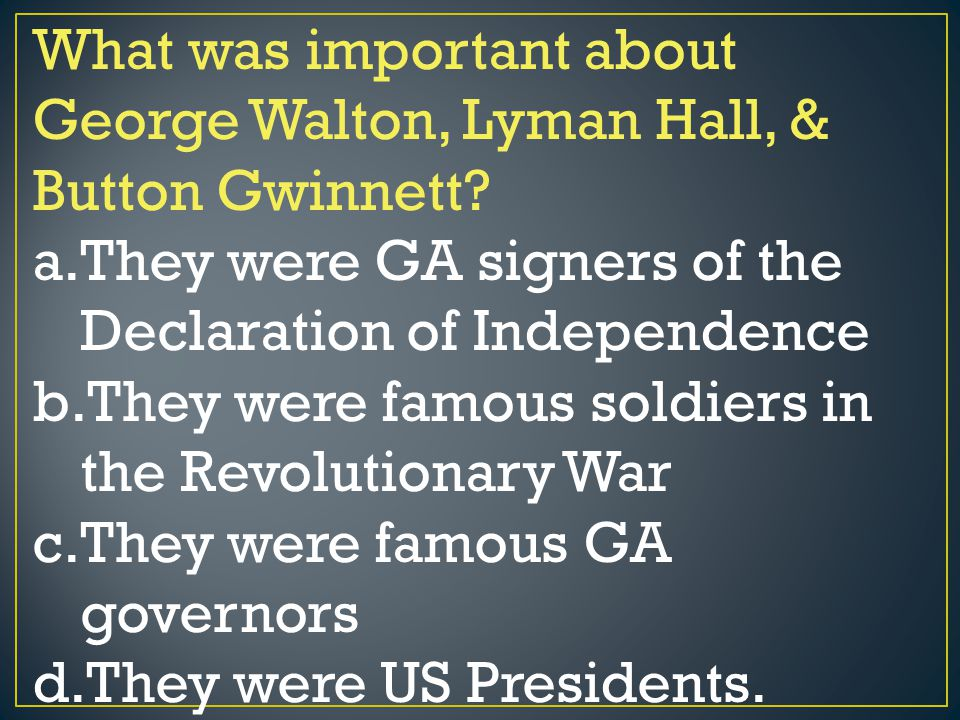 What was important about George Walton, Lyman Hall, & Button Gwinnett? a.They were GA signers of the Declaration of Independence b.They were famous so