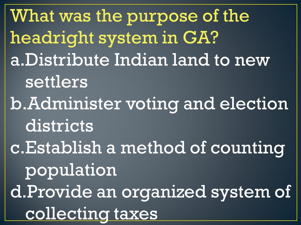 What was the purpose of the headright system in GA? a.Distribute Indian land to new settlers b.Administer voting and election districts c.Establish a