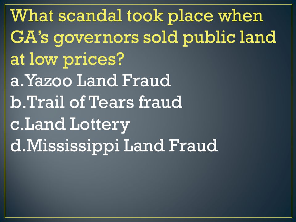 What scandal took place when GA's governors sold public land at low prices? a.Yazoo Land Fraud b.Trail of Tears fraud c.Land Lottery d.Mississippi Lan
