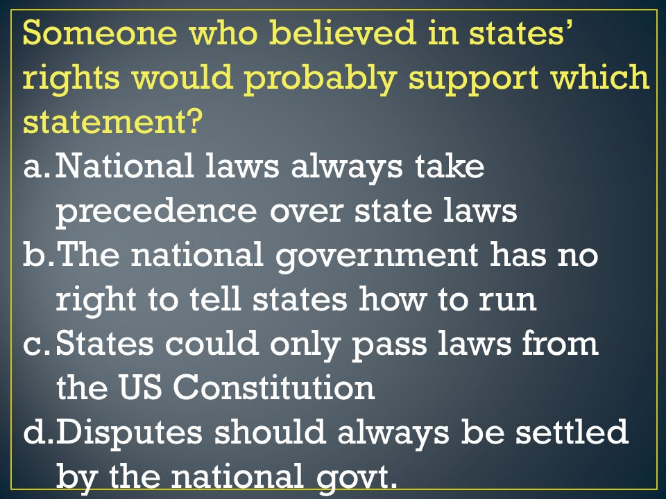 Someone who believed in states' rights would probably support which statement? a.National laws always take precedence over state laws b.The national g