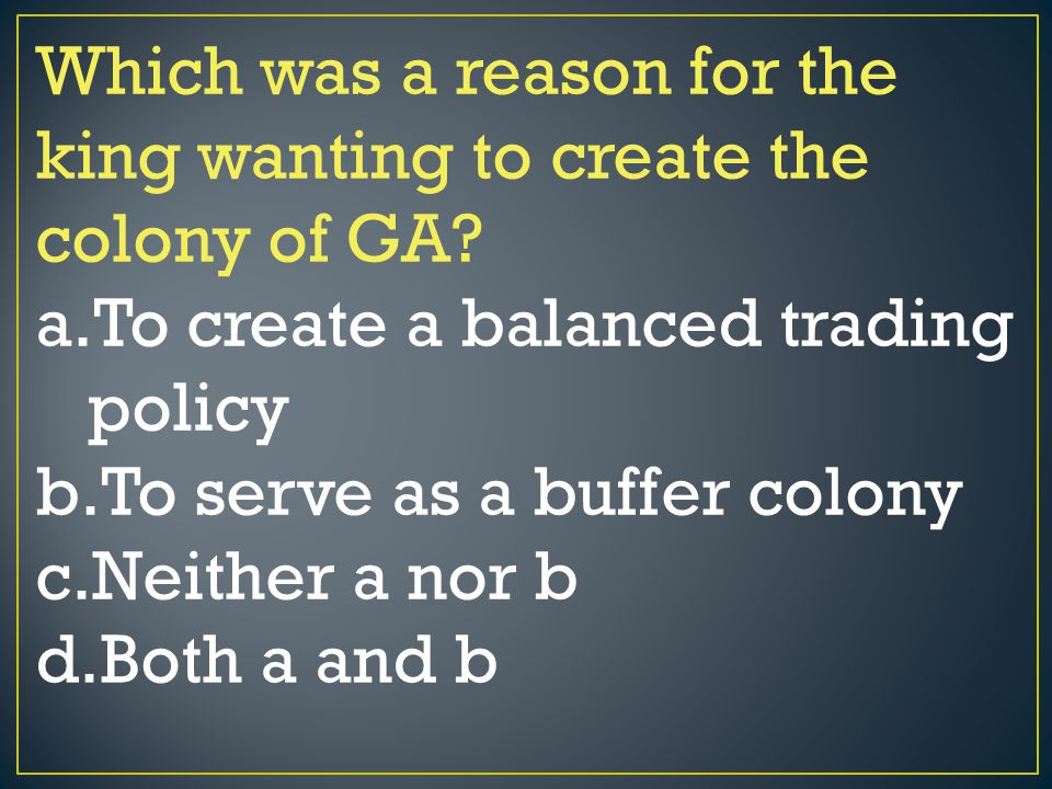 Which was a reason for the king wanting to create the colony of GA? a.To create a balanced trading policy b.To serve as a buffer colony c.Neither a no