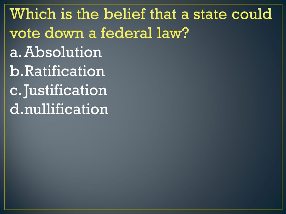 Which is the belief that a state could vote down a federal law? a.Absolution b.Ratification c.Justification d.nullification