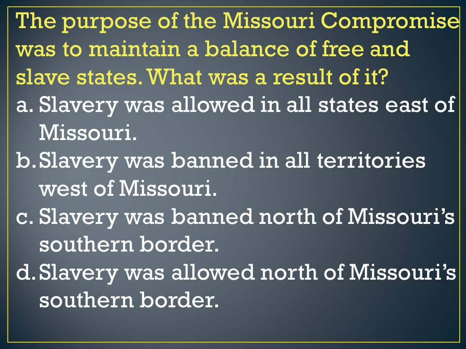 The purpose of the Missouri Compromise was to maintain a balance of free and slave states. What was a result of it? a.Slavery was allowed in all state
