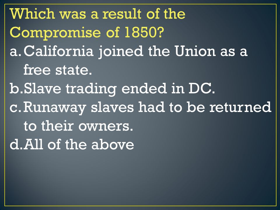 Which was a result of the Compromise of 1850? a.California joined the Union as a free state. b.Slave trading ended in DC. c.Runaway slaves had to be r