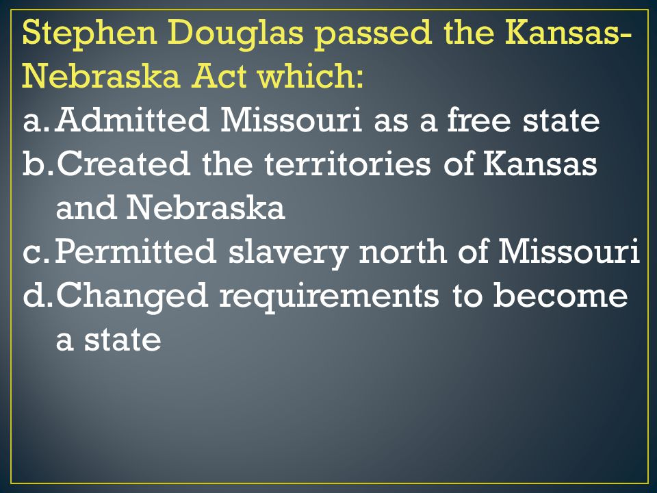 Stephen Douglas passed the Kansas- Nebraska Act which: a.Admitted Missouri as a free state b.Created the territories of Kansas and Nebraska c.Permitte
