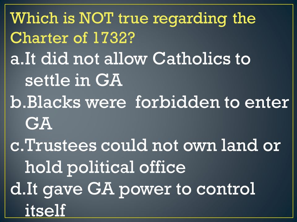 Which is NOT true regarding the Charter of 1732? a.It did not allow Catholics to settle in GA b.Blacks were forbidden to enter GA c.Trustees could not