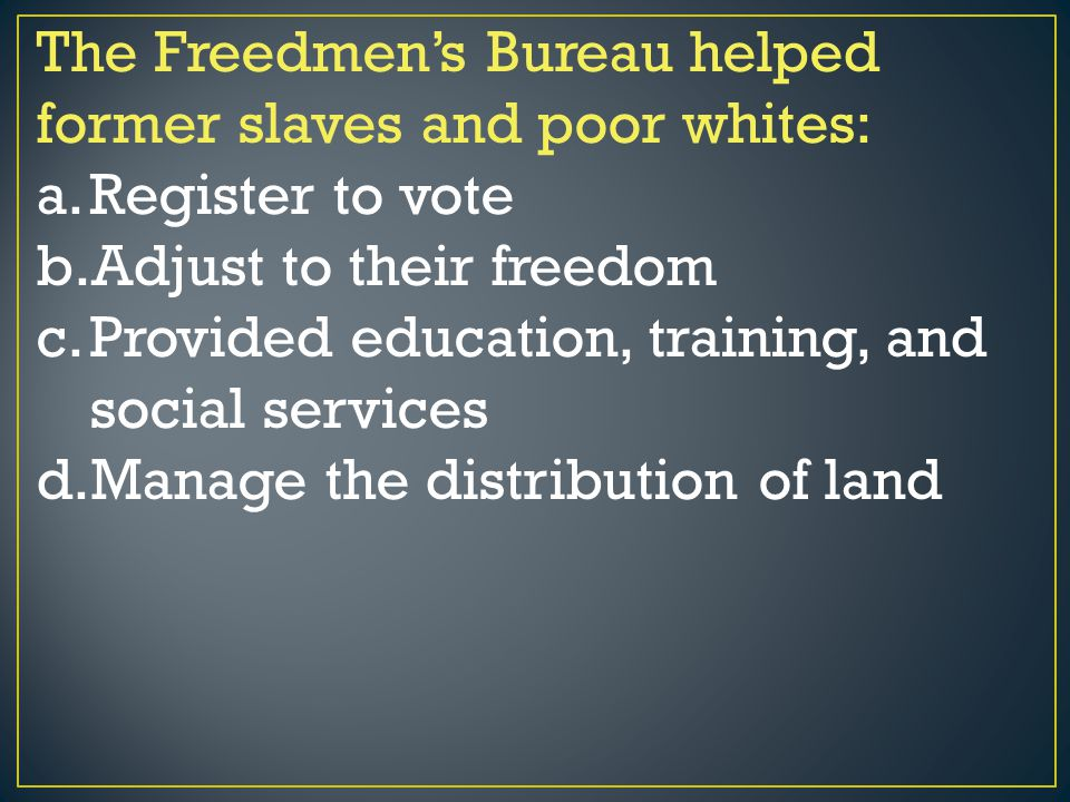 The Freedmen's Bureau helped former slaves and poor whites: a.Register to vote b.Adjust to their freedom c.Provided education, training, and social se