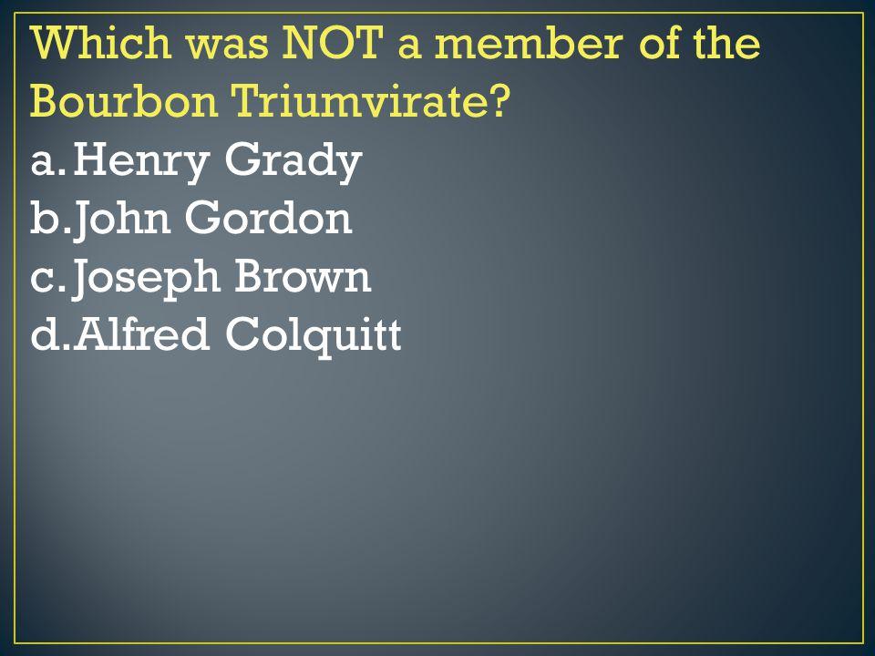 Which was NOT a member of the Bourbon Triumvirate? a.Henry Grady b.John Gordon c.Joseph Brown d.Alfred Colquitt