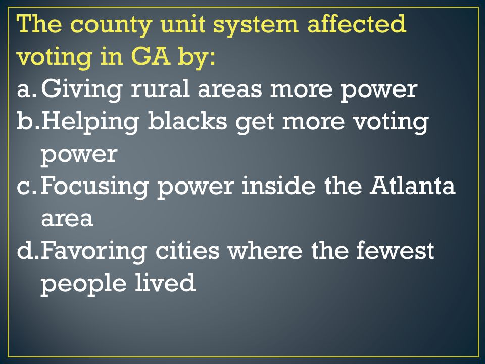 The county unit system affected voting in GA by: a.Giving rural areas more power b.Helping blacks get more voting power c.Focusing power inside the At
