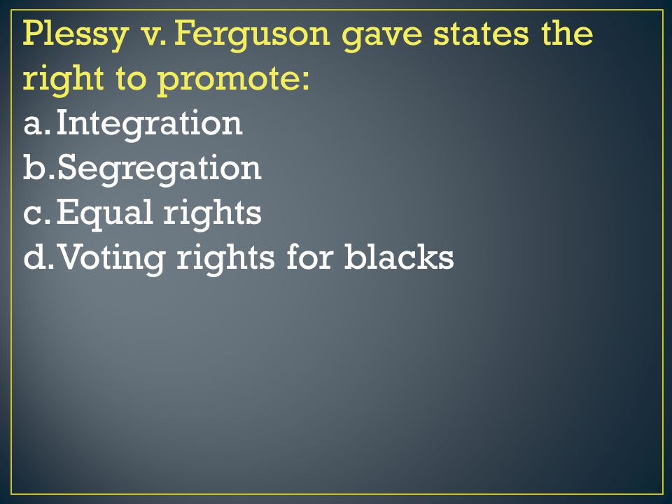 Plessy v. Ferguson gave states the right to promote: a.Integration b.Segregation c.Equal rights d.Voting rights for blacks