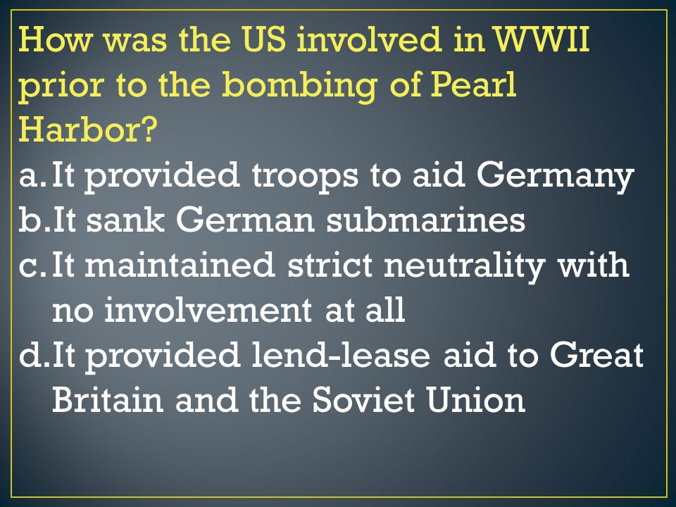 How was the US involved in WWII prior to the bombing of Pearl Harbor? a.It provided troops to aid Germany b.It sank German submarines c.It maintained