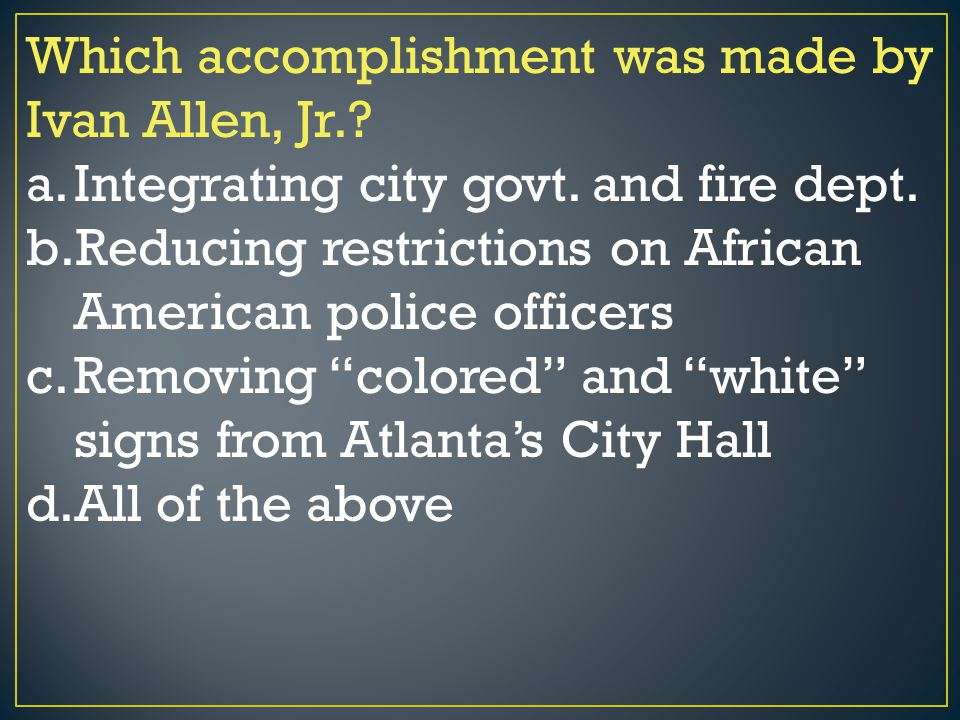 Which accomplishment was made by Ivan Allen, Jr.? a.Integrating city govt. and fire dept. b.Reducing restrictions on African American police officers