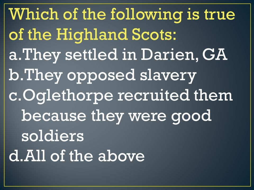 Which of the following is true of the Highland Scots: a.They settled in Darien, GA b.They opposed slavery c.Oglethorpe recruited them because they wer